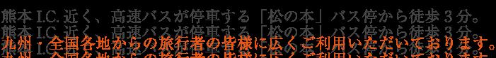 熊本I.C.近く、高速バスが停車する「松の本」バス停から徒歩3分。九州・全国各地からの旅行者の皆様に広くご利用いただいております!